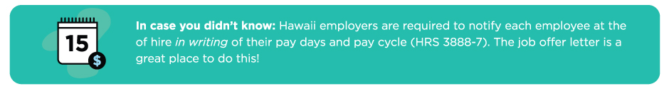 Hawaii employers are required by law to notify each employee at the time of hire, in writing, of their pay days and pay cycle. the job offer letter is a great place to do this!